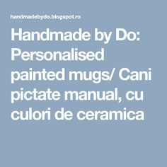 Handmade by Do: Personalised painted mugs/ Cani pictate manual, cu culori de ceramica Painted Mugs, Hand Painted Ceramics, Ceramic Painting, Ceramic Mugs, Manual, Handmade, Hand Painted Pottery, Pottery Painting, Pottery Mugs