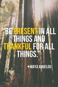 """Be present in all things and thankful for all things."""" — Maya Angelou"""