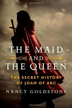 """""""The Maid and the Queen: The Secret History of Joan of Arc"""" by Nancy Goldstone. A historical biography that unveils the ties between Queen Yolande of Aragon and Joan of Arc."""
