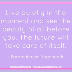 """Live quietly in the moment and see the beauty of all before you. The future will take care of itself."" - Paramahansa Yogananda"