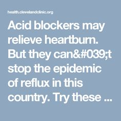 Acid blockers may relieve heartburn. But they can't stop the epidemic of reflux in this country. Try these steps to figure out what may be causing your reflux, and how you may be able to reverse it.