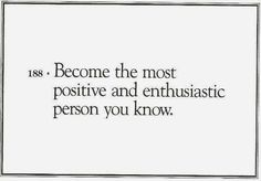 Become the most positive and enthousiastic person you know.  Sounds like a plan