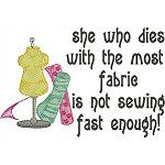 She Who Dies with the most fabric is not sewing fast enough. Free design this week only. I like this saying so much better that the one that ends she wins.