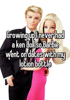 Growing up I never had a ken doll so Barbie went on dates with my lotion bottle