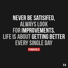 Gymaholic Motivation - Best Fitness Motivation Site Never Be SatisfiedAlways look for improvements. Life is about getting better, every single day. Great Quotes, Quotes To Live By, Me Quotes, Motivational Quotes, Inspirational Quotes, Qoutes, Daily Quotes, Morning Motivation, Fitness Motivation Quotes