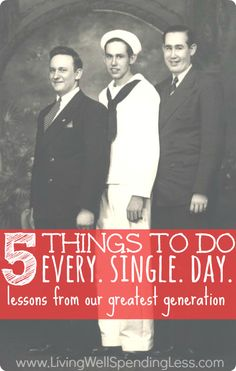 5 Things to Do Every. Single. Day.  Important life lessons learned from the Greatest Generation....and how to apply them to our own life today.  A must read whether you are 18 or 80.