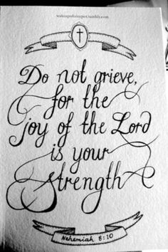 Nehemiah 8:11 NASB  ... Do not be grieved, for the joy of the LORD is your strength.