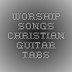 Worship Songs - Christian Guitar Tabs