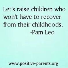 Let's raise children who don't have to recover from their childhoods. -Pam Leo raising children, kids, #kids parenting