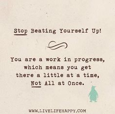 Stop beating yourself up. You are  a work in progress, which means you get there a little at a time, not all at once.