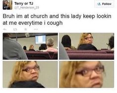 Bruh Im At Church And This Lady Keep Lookin At Me Everytime I Cough - Funny Memes. The Funniest Memes worldwide for Birthdays, School, Cats, and Dank Memes - Meme Funny Shit, Stupid Funny Memes, Funny Relatable Memes, Funny Tweets, Funny Posts, The Funny, Funny Quotes, Hilarious, Funny Stuff