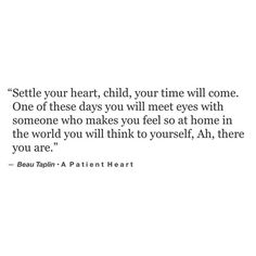 Settle your heart, child, your time will come. One of these days you will meet eyes with someone who makes you feel so at home in the world you will think to yourself, ah there you are. Now Quotes, Words Quotes, Wise Words, Quotes To Live By, Life Quotes, Sayings, Someday Quotes, Qoutes, Real Love Quotes