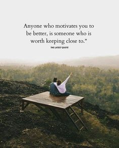Anyone who motivates you to be better is someone who is worth keeping close to.