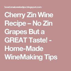 Cherry Zin Wine Recipe – No Zin Grapes But a GREAT Taste! - Home-Made WineMaking Tips