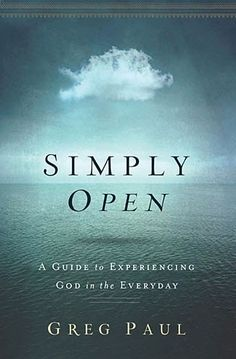 Simply Open : A Guide to Experiencing God in the Everyday, Greg Paul
