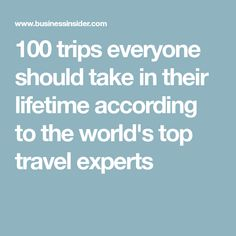 100 trips everyone should take in their lifetime according to the world's top travel experts