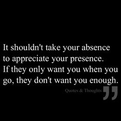 It shouldn't take your absence to appreciate your presence. If they only want you when you go, they don't want you enough.