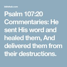 Psalm 107:20 Commentaries: He sent His word and healed them, And delivered them from their destructions.