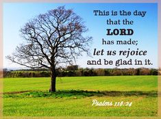 Psalm 118:24 This is the day that the Lord has made, let us rejoice and be glad in it.