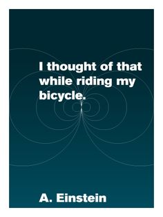 """I thought of that while riding my bike."" -Albert Einstein, On the Theory of Relativity"