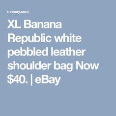 XL Banana Republic white pebbled leather shoulder bag  Now $40.  | eBay