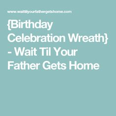 {Birthday Celebration Wreath} - Wait Til Your Father Gets Home