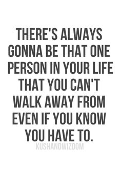 There's always gonna be that one person in your life that you can't walk away from even if you know you have to.