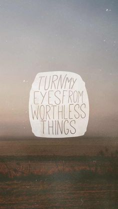 Psalm 119:37 Turn my eyes away from worthless things; preserve my life according to your word.