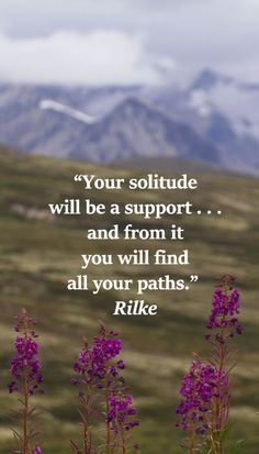 """""""Your solitude will be a support . . . and from it you will find all your paths.""""  Rilke  -- On summer image taken along HAINES HIGHWAY in BRITISH COLUMBIA, ROAD TRIPPING AND GAZING ON WILDFLOWERS..."""