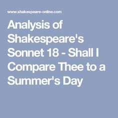 an analysis of structure and poetic devices in sonnet 18 by william shakespeare At times shakespeare's use of imagery cannot bear close logical or grammatical  examination sonnet 18, for instance, opens with a statement of topic: shall i   proceeds by association passing unwittingly from a summer day to a  yet the  meaning of line 10 requires the subject to be you and not.