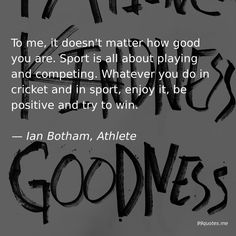 To me, it doesn't matter how good you are. Sport is all about playing and competing. Whatever you do in cricket and in sport, enjoy it, be positive and try to win. Ian Botham, Kindness Quotes, It Doesnt Matter, If I Stay, New You, Looking Back, Cricket, Athlete, Finding Yourself