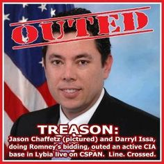 Treasonous - Jason Chaffeta and Darryl Issa!  These A$$HOLES have no shame.  So if the base comes under fire...who will be at fault. STOP PLAYING GAMES WITH AMERICAN LIVES..YOU PRICKS!!!