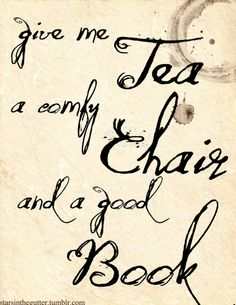 """Give me tea... a comfy chair... and a good book."""