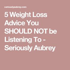5 Weight Loss Advice You SHOULD NOT be Listening To - Seriously Aubrey