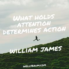 """That which holds our attention determines our action."" — William James 
