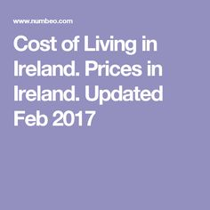 Cost of Living in Ireland. Prices in Ireland. Updated Feb 2017