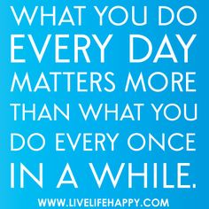 What you do every day matters more than what you do every once in a while.
