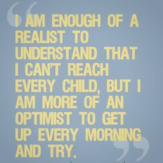 """""""I am enough of a realist to understand that I can't reach every child, but I am more of an optimist to get up every morning and try."""""""