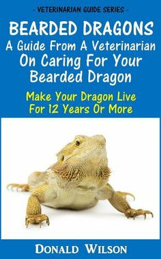Bearded Dragons : A Guide From A Veterinarian On Caring For Your Bearded Dragon How To Make Your Dragon Live For 12 Years Or More by Donald Wilson. $2.99