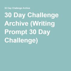 30 Day Challenge Archive (Writing Prompt 30 Day Challenge)