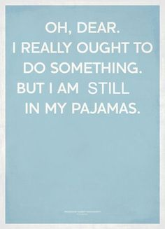 all day....and it's 7:06pm... And right before I saw this pin, I was trying to talk myself into changing clothes and go to the grocery store... at 30, can you go places in pajamas?