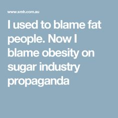 I used to blame fat people. Now I blame obesity on sugar industry propaganda