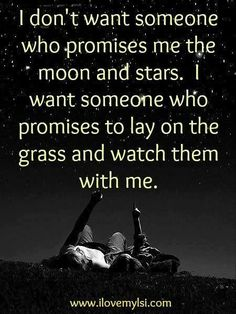 I don't want someone who promises me the moon and stars. I want someone who promises to lay on the grass and watch them with me.