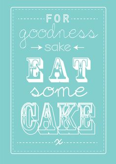 for goodness sake eat some cake - A4 size art print / kitchen / gift / poster / slogan / font. $8.50, via Etsy.