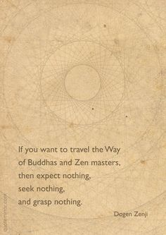 ~~~~~~~~~~~~~~~~~~~~~~~~~~~~~~~~~~~~~~If you want to travel theWay of Buddhas and Zen masters, then expect nothing, seek nothing, and grasp nothing. Buddhist Wisdom, Buddhist Quotes, Spiritual Quotes, Spiritual Growth, Buddhist Philosophy, Philosophy Quotes, Zen Quotes, Inspirational Quotes, Zen Sayings