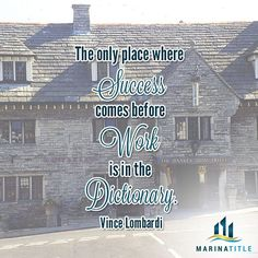 The only place where success comes before work is in the dictionary. www.MarinaTitle.com