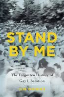 Stand by me : the forgotten history of gay liberation / Jim Downs