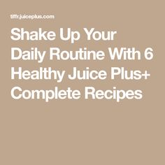 Shake Up Your Daily Routine With 6 Healthy Juice Plus+ Complete Recipes