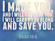 """The entire scripture reads, """"I will be your God throughout your lifetime - until your hair is white with age. I made you, and I will care for you. I will carry you along and save you."""" Isaiah 46:4....God's presence is eternal"""