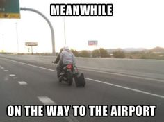 ahaha :) How do people on motorcycles get to the airport with luggage???